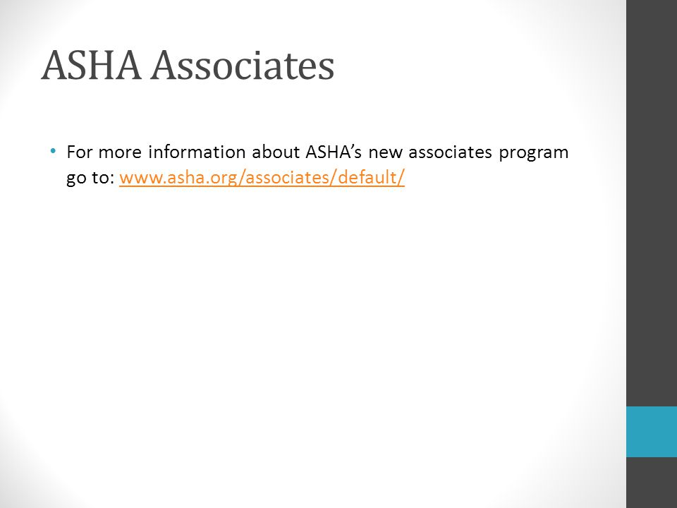 ASHA Associates For more information about ASHA's new associates program go to: www.asha.org/associates/default/