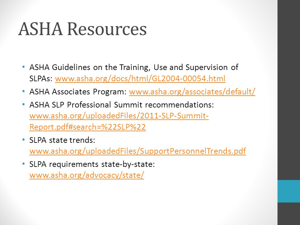 ASHA Resources ASHA Guidelines on the Training, Use and Supervision of SLPAs: www.asha.org/docs/html/GL2004-00054.html.