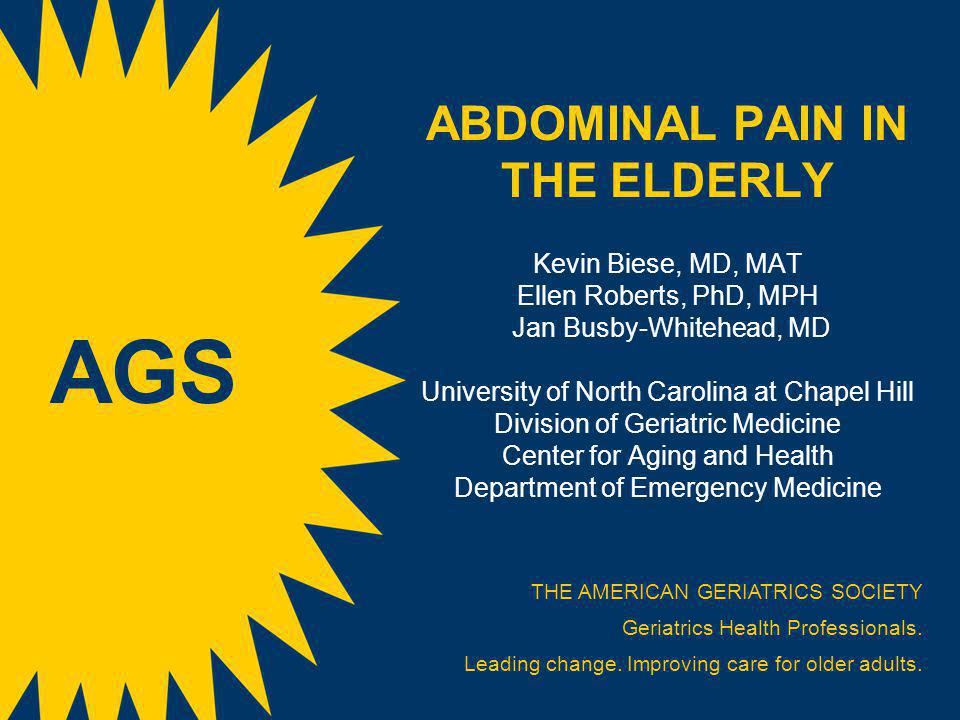 ABDOMINAL PAIN IN THE ELDERLY Kevin Biese, MD, MAT Ellen Roberts, PhD, MPH Jan Busby-Whitehead, MD University of North Carolina at Chapel Hill Division of Geriatric Medicine Center for Aging and Health Department of Emergency Medicine