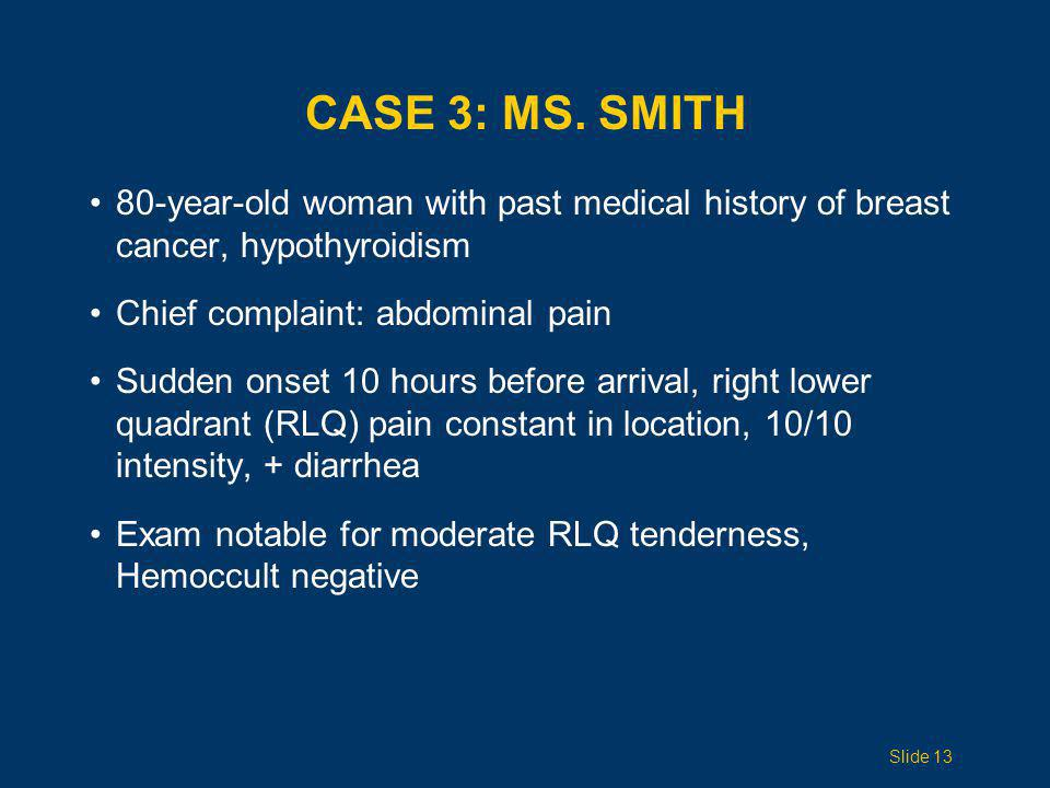 Case 3: Ms. Smith 80-year-old woman with past medical history of breast cancer, hypothyroidism. Chief complaint: abdominal pain.