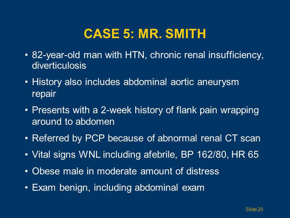 Case 5: Mr. Smith 82-year-old man with HTN, chronic renal insufficiency, diverticulosis. History also includes abdominal aortic aneurysm repair.