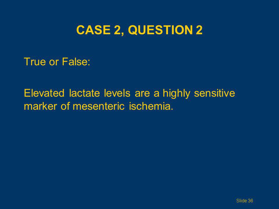 Case 2, Question 2 True or False: Elevated lactate levels are a highly sensitive marker of mesenteric ischemia.