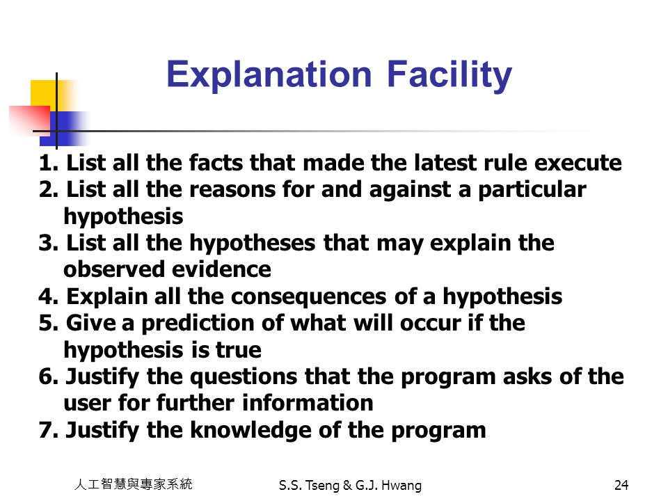Explanation Facility 1. List all the facts that made the latest rule execute. 2. List all the reasons for and against a particular hypothesis.