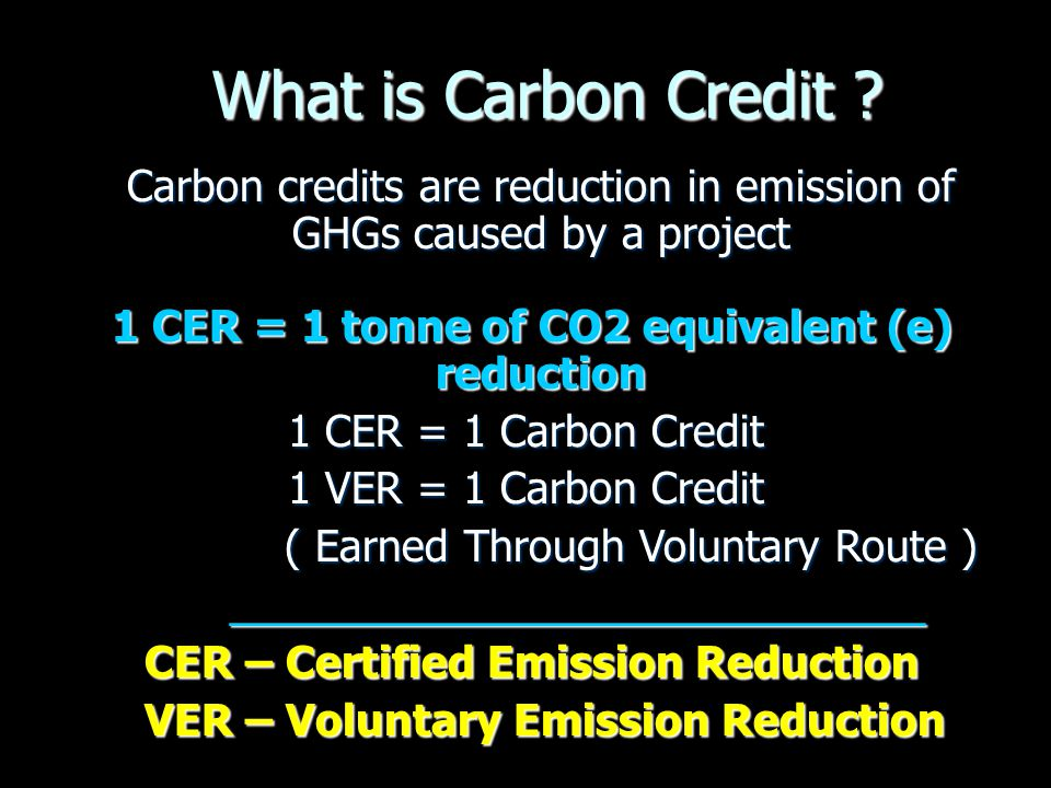 What is Carbon Credit Carbon credits are reduction in emission of GHGs caused by a project. 1 CER = 1 tonne of CO2 equivalent (e) reduction.