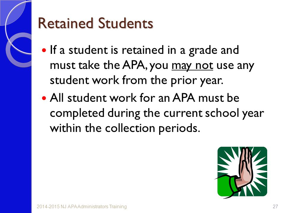 Retained Students If a student is retained in a grade and must take the APA, you may not use any student work from the prior year.