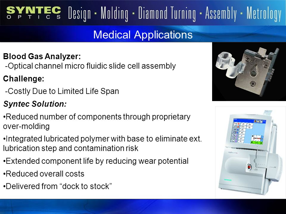 Syntec Markets Medical Applications. Blood Gas Analyzer: -Optical channel micro fluidic slide cell assembly.