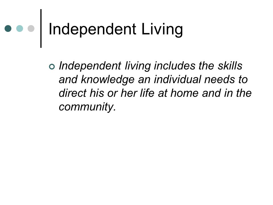 Independent Living Independent living includes the skills and knowledge an individual needs to direct his or her life at home and in the community.