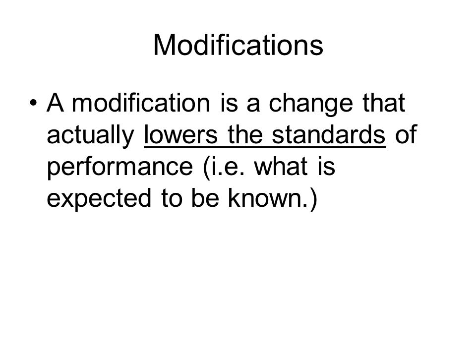 Modifications A modification is a change that actually lowers the standards of performance (i.e.