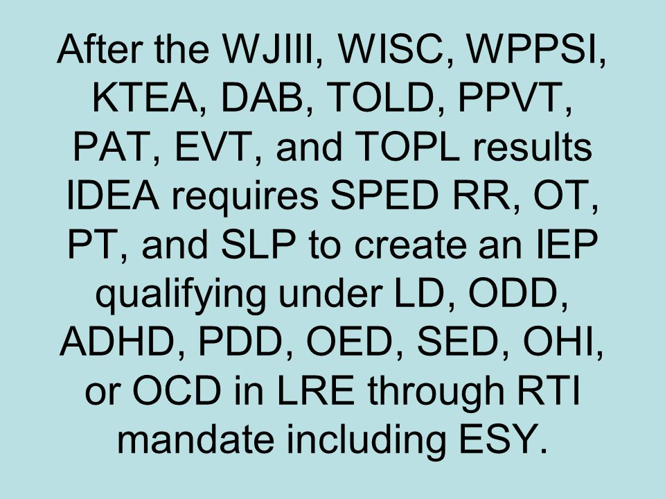 After the WJIII, WISC, WPPSI, KTEA, DAB, TOLD, PPVT, PAT, EVT, and TOPL results IDEA requires SPED RR, OT, PT, and SLP to create an IEP qualifying under LD, ODD, ADHD, PDD, OED, SED, OHI, or OCD in LRE through RTI mandate including ESY.