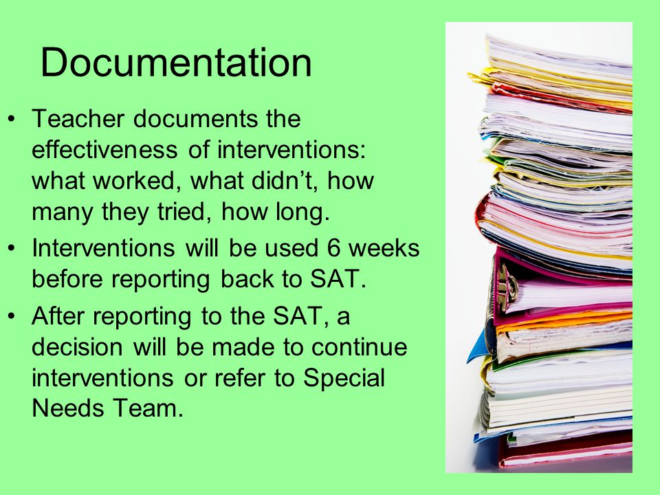 Documentation Teacher documents the effectiveness of interventions: what worked, what didn't, how many they tried, how long.