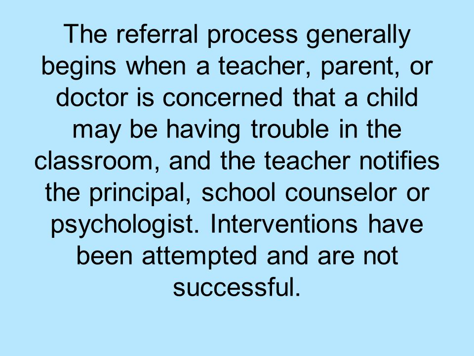 The referral process generally begins when a teacher, parent, or doctor is concerned that a child may be having trouble in the classroom, and the teacher notifies the principal, school counselor or psychologist.