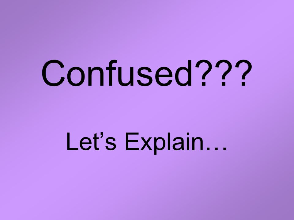 Confused Let's Explain…