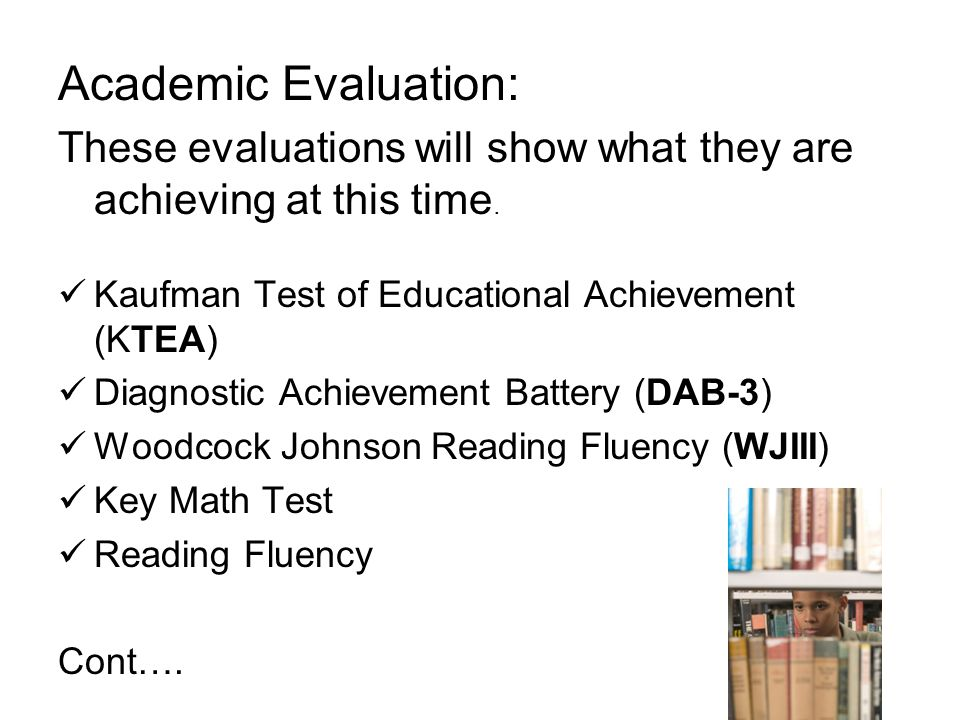 Academic Evaluation: These evaluations will show what they are achieving at this time. Kaufman Test of Educational Achievement (KTEA)