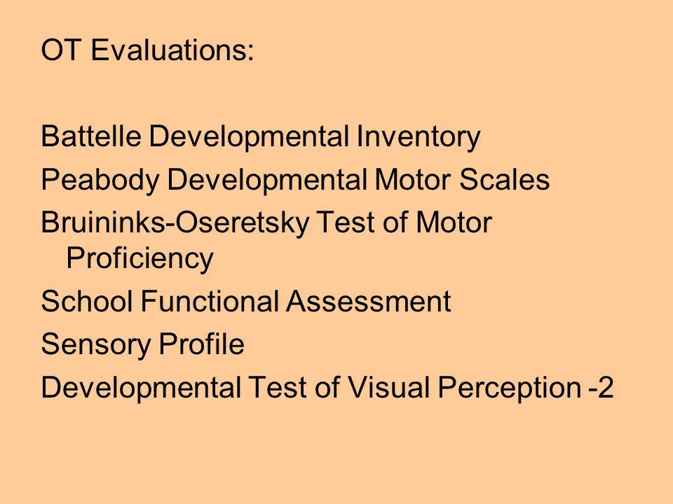 OT Evaluations: Battelle Developmental Inventory. Peabody Developmental Motor Scales. Bruininks-Oseretsky Test of Motor Proficiency.