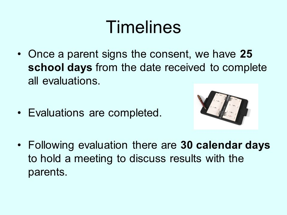 Timelines Once a parent signs the consent, we have 25 school days from the date received to complete all evaluations.