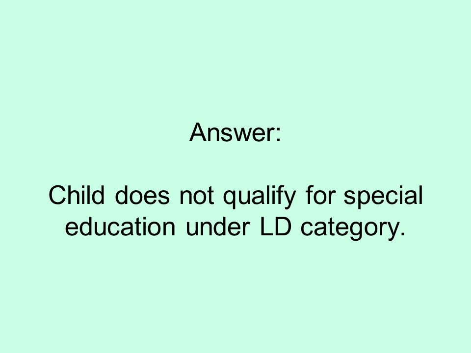 Answer: Child does not qualify for special education under LD category.