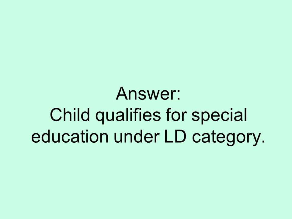 Answer: Child qualifies for special education under LD category.