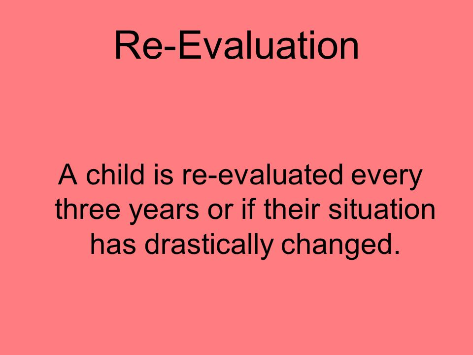 Re-Evaluation A child is re-evaluated every three years or if their situation has drastically changed.