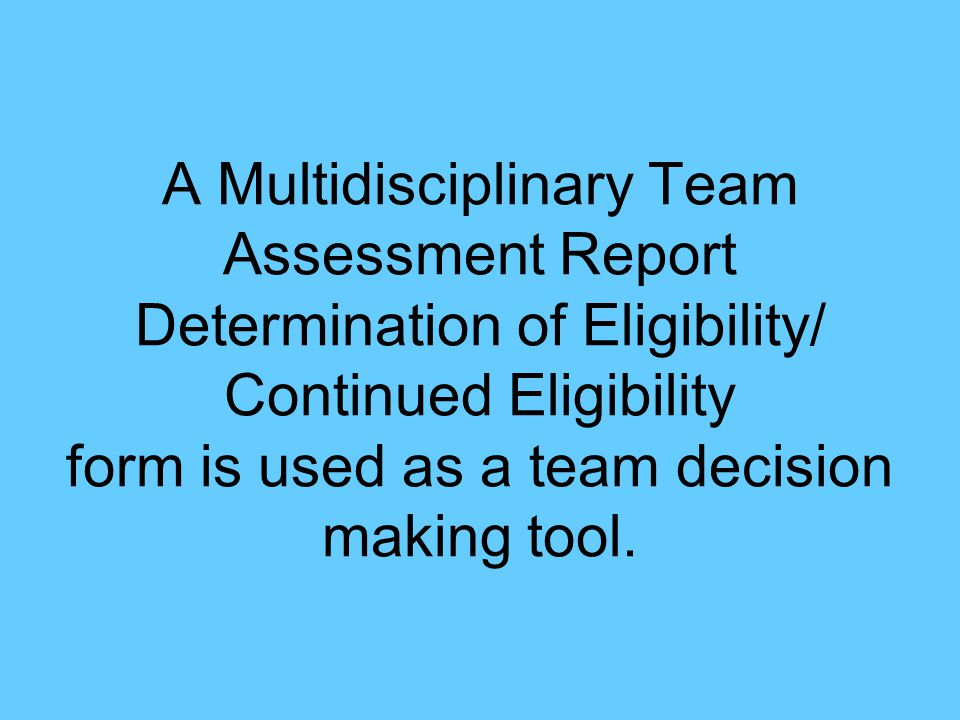 A Multidisciplinary Team Assessment Report Determination of Eligibility/ Continued Eligibility form is used as a team decision making tool.