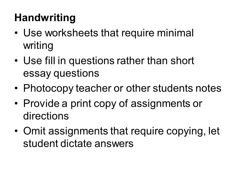Handwriting Use worksheets that require minimal writing. Use fill in questions rather than short essay questions.