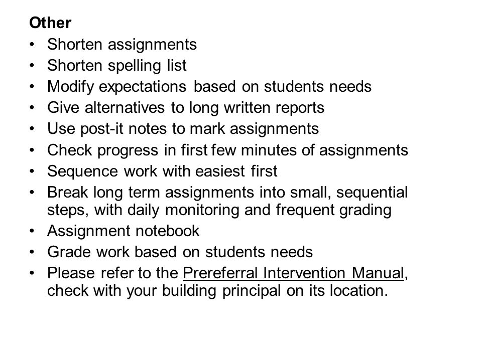 Other Shorten assignments. Shorten spelling list. Modify expectations based on students needs. Give alternatives to long written reports.