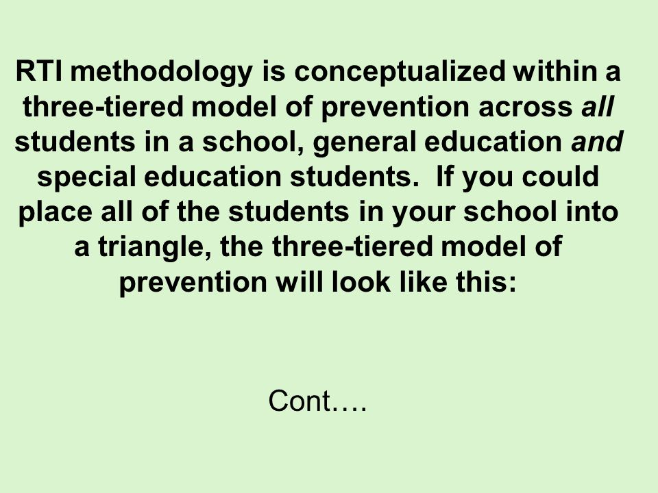 RTI methodology is conceptualized within a three-tiered model of prevention across all students in a school, general education and special education students. If you could place all of the students in your school into a triangle, the three-tiered model of prevention will look like this: