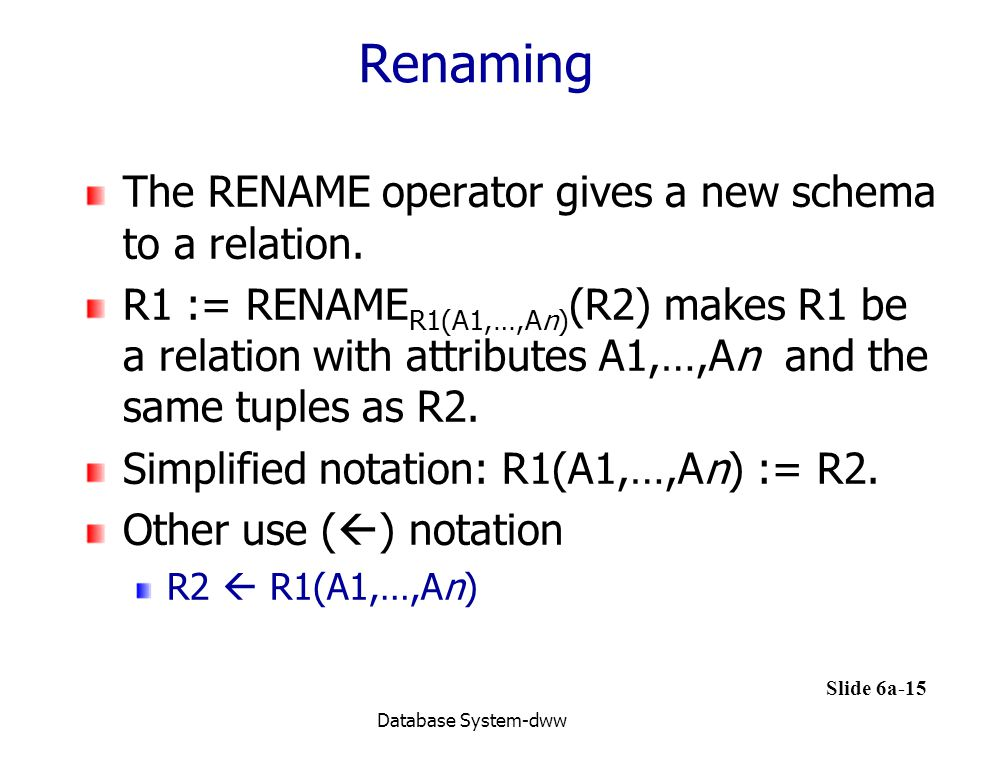 Renaming The RENAME operator gives a new schema to a relation.