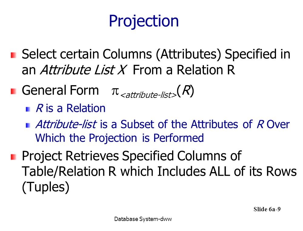 Projection Select certain Columns (Attributes) Specified in an Attribute List X From a Relation R.