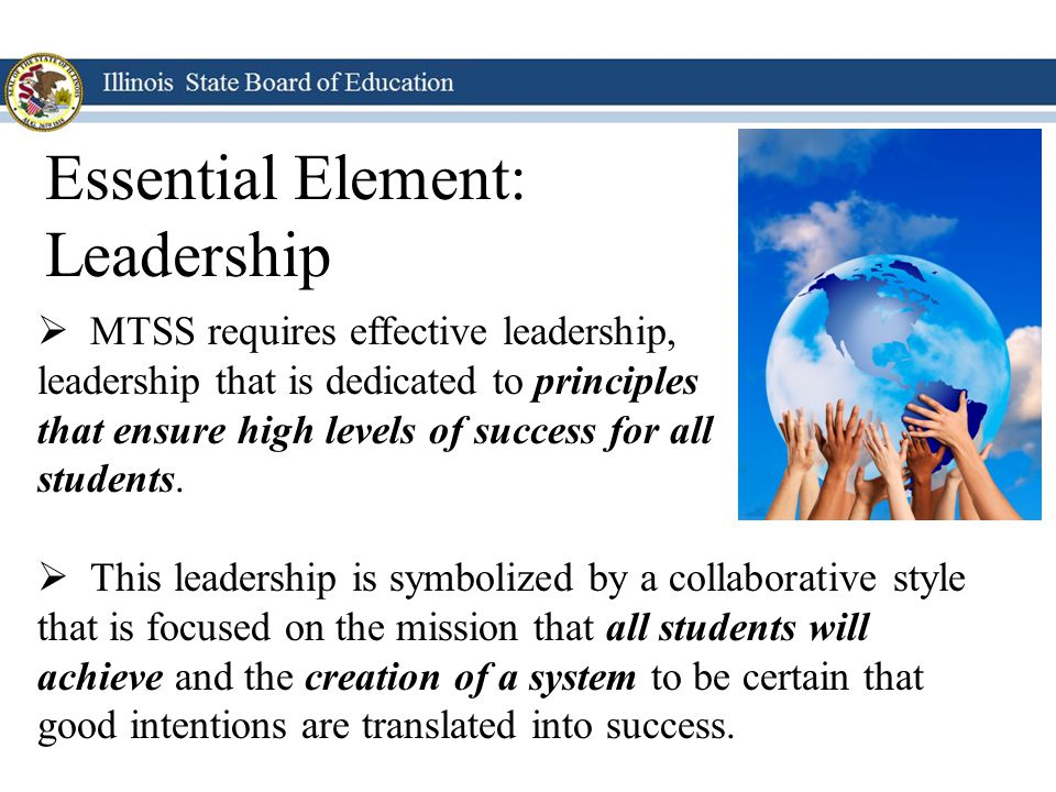 Essential Element: Leadership MTSS requires effective leadership,