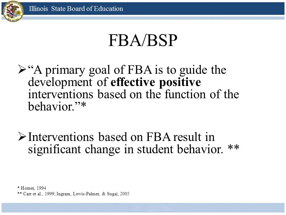 FBA/BSP A primary goal of FBA is to guide the development of effective positive interventions based on the function of the behavior. *