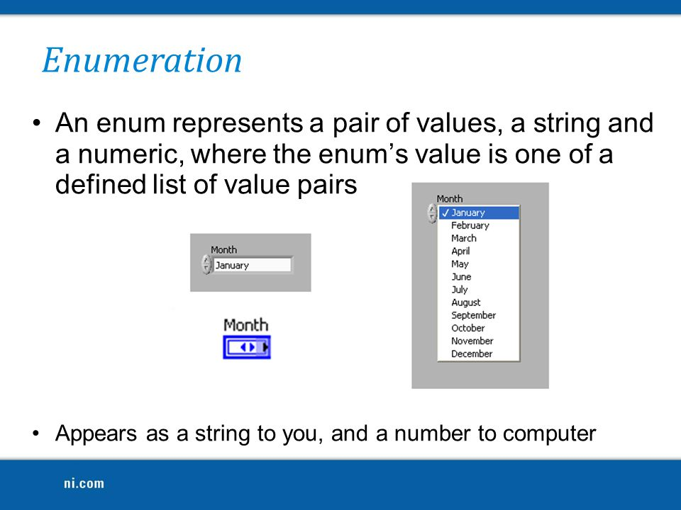 Enumeration An enum represents a pair of values, a string and a numeric, where the enum's value is one of a defined list of value pairs.
