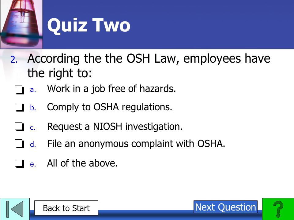 Quiz Two According the the OSH Law, employees have the right to: