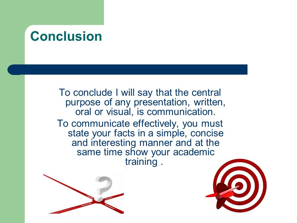Conclusion To conclude I will say that the central purpose of any presentation, written, oral or visual, is communication.