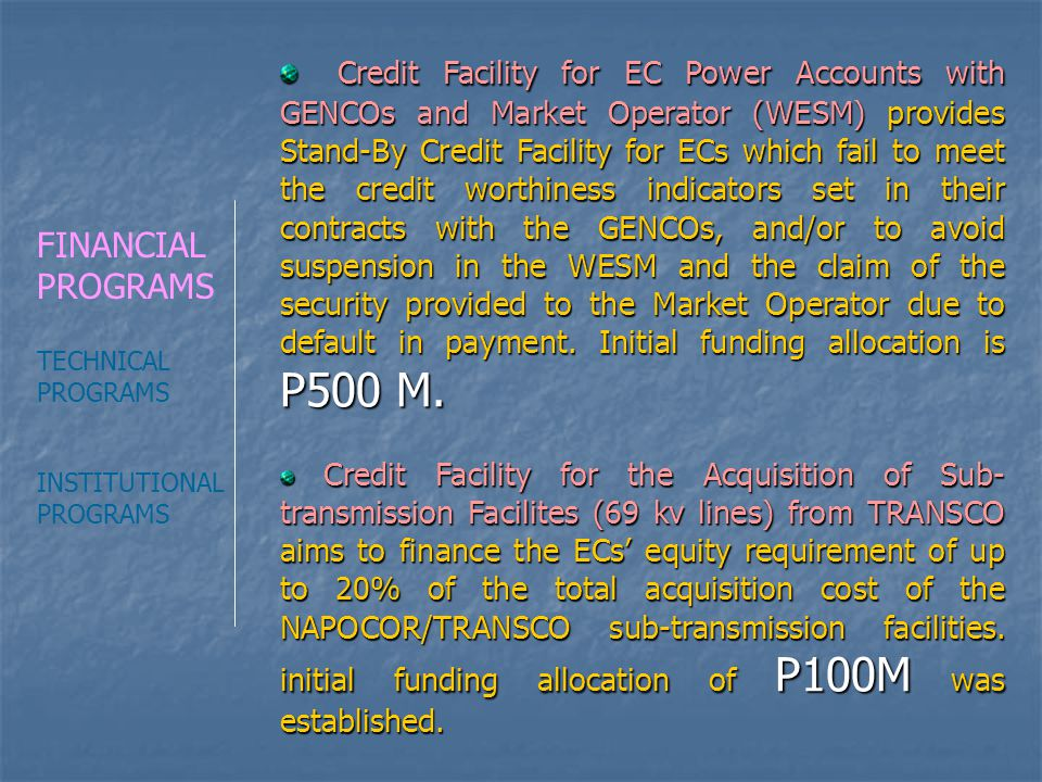 Credit Facility for EC Power Accounts with GENCOs and Market Operator (WESM) provides Stand-By Credit Facility for ECs which fail to meet the credit worthiness indicators set in their contracts with the GENCOs, and/or to avoid suspension in the WESM and the claim of the security provided to the Market Operator due to default in payment. Initial funding allocation is P500 M.