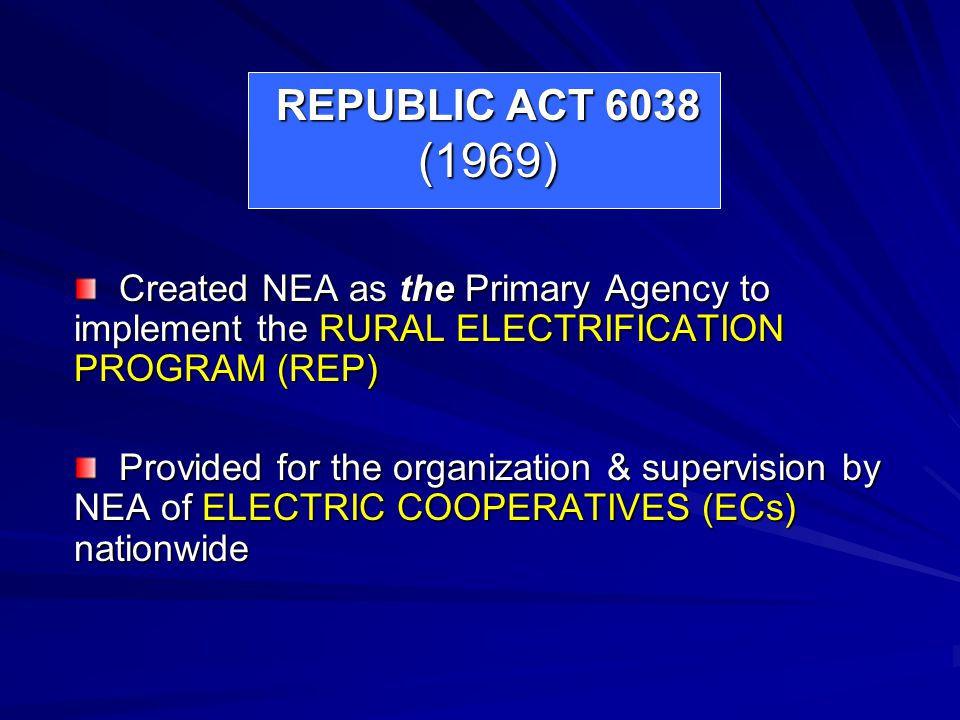 REPUBLIC ACT 6038 (1969) Created NEA as the Primary Agency to implement the RURAL ELECTRIFICATION PROGRAM (REP)