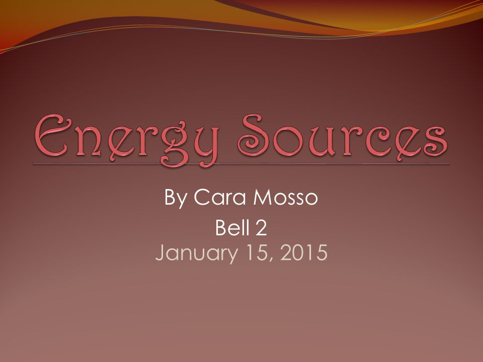 Energy Sources By Cara Mosso Bell 2 April 8, 2017