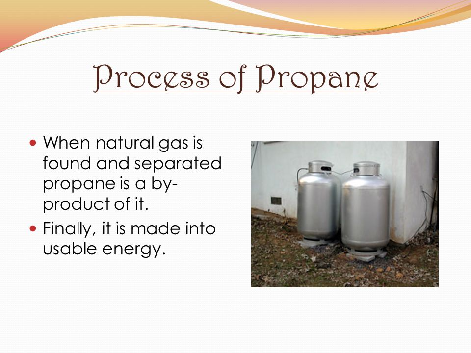 Process of Propane When natural gas is found and separated propane is a by-product of it.