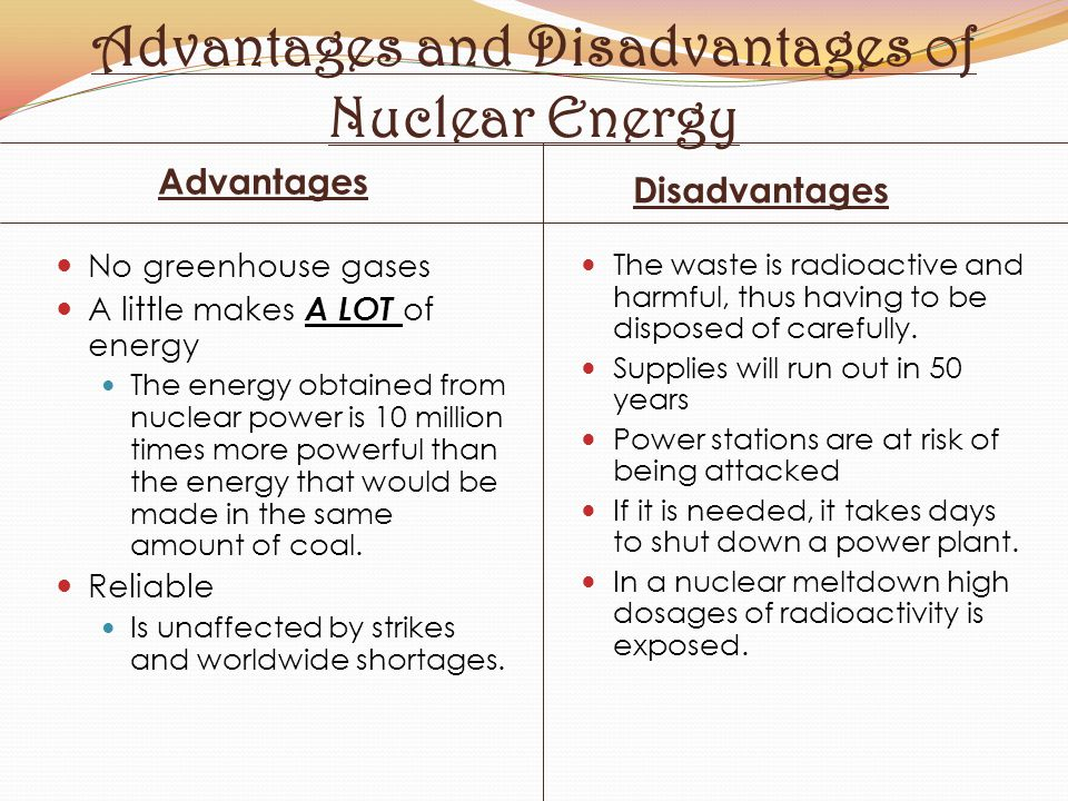 pros and cons of using nuclear energy Pros and cons of different energy sources in supplying society with energy, a balance must be struck between competitiveness, security of supply, and the environment no single energy source is optimal from all dimensions.