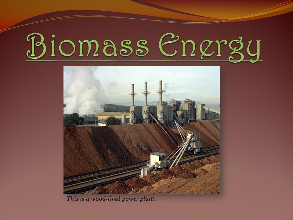 Biomass Energy This is a wood-fired power plant.