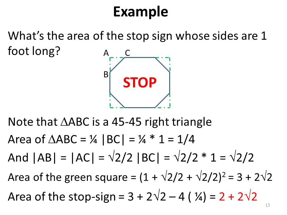 Example What's the area of the stop sign whose sides are 1 foot long A. C. B. STOP. Note that ABC is a 45-45 right triangle.