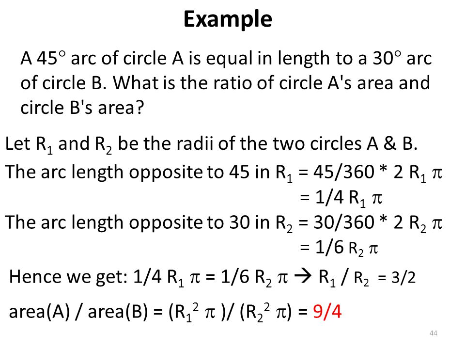 Example A 45 arc of circle A is equal in length to a 30 arc of circle B. What is the ratio of circle A s area and circle B s area