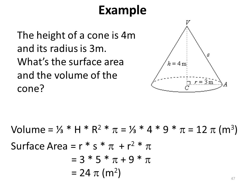 Example The height of a cone is 4m and its radius is 3m. What's the surface area and the volume of the cone