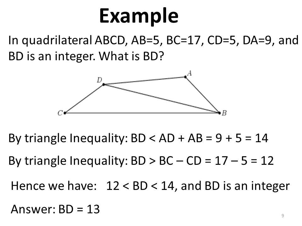 Example In quadrilateral ABCD, AB=5, BC=17, CD=5, DA=9, and BD is an integer. What is BD By triangle Inequality: BD < AD + AB = 9 + 5 = 14.