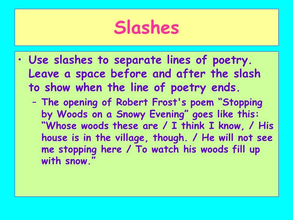 Slashes Use slashes to separate lines of poetry. Leave a space before and after the slash to show when the line of poetry ends.