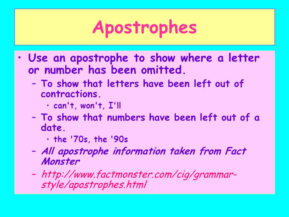 Apostrophes Use an apostrophe to show where a letter or number has been omitted. To show that letters have been left out of contractions.
