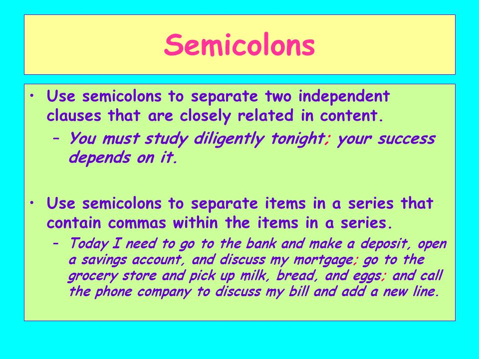 Semicolons Use semicolons to separate two independent clauses that are closely related in content.