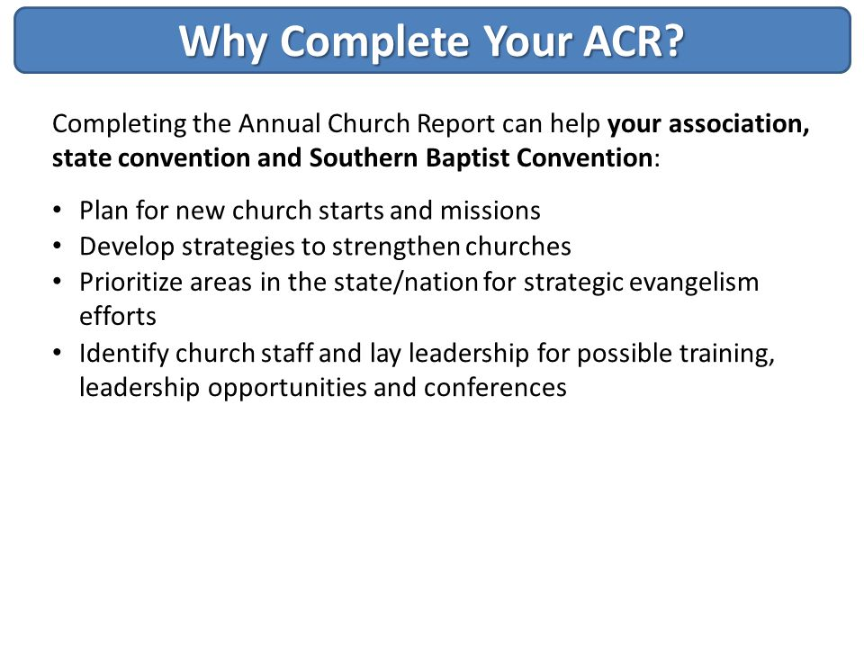 Why Complete Your ACR Completing the Annual Church Report can help your association, state convention and Southern Baptist Convention: