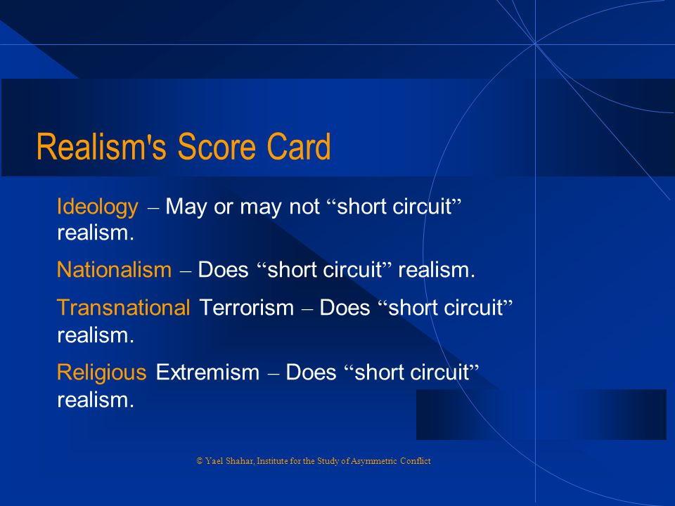 Realism s Score Card Ideology – May or may not short circuit realism. Nationalism – Does short circuit realism.