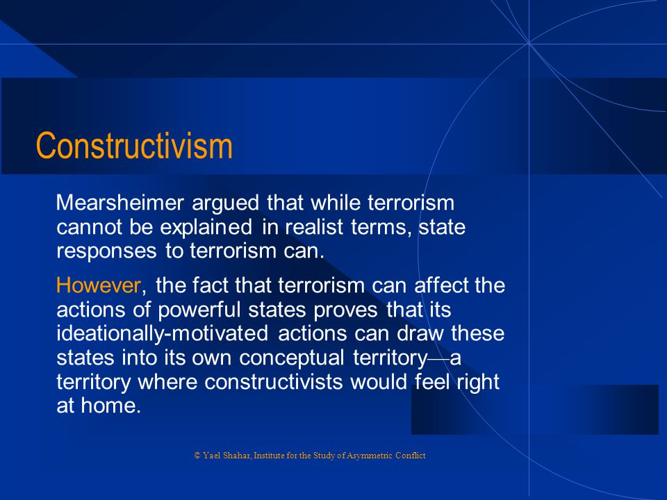 Constructivism Mearsheimer argued that while terrorism cannot be explained in realist terms, state responses to terrorism can.
