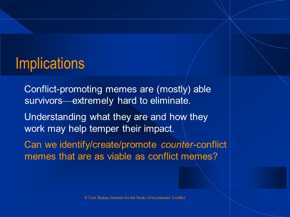 Implications Conflict-promoting memes are (mostly) able survivors—extremely hard to eliminate.